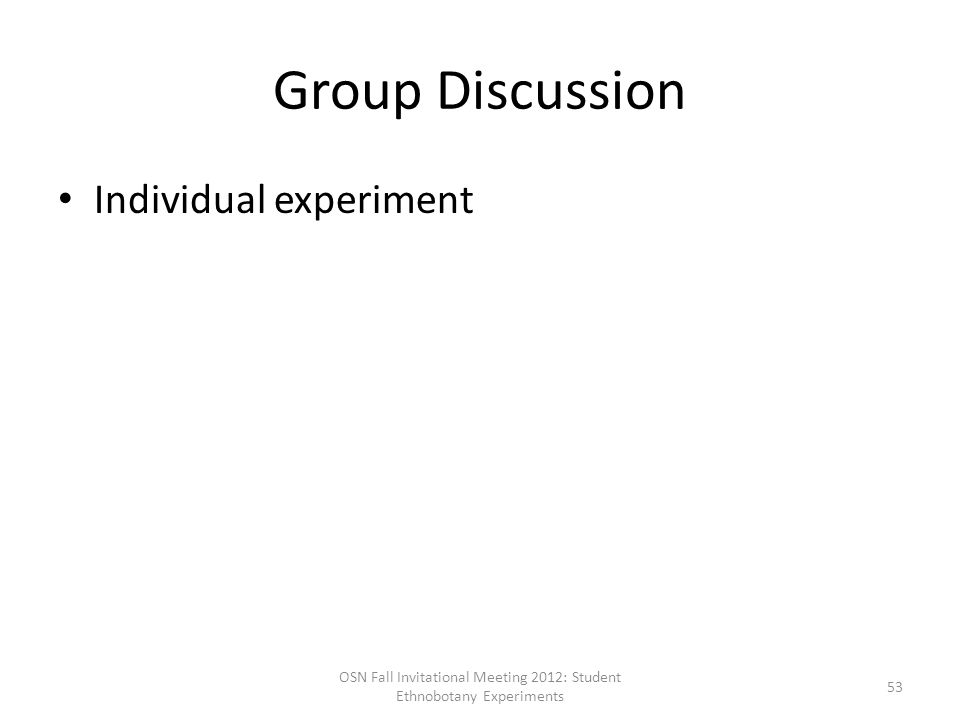 Group Discussion Individual experiment OSN Fall Invitational Meeting 2012: Student Ethnobotany Experiments 53
