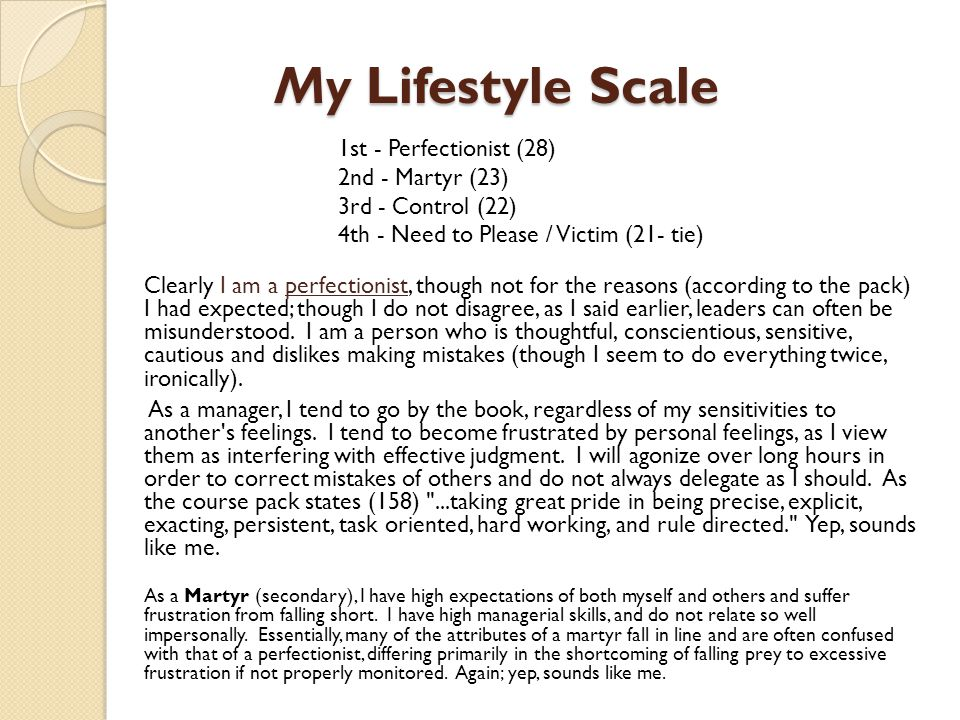 My Lifestyle Scale Clearly I am a perfectionist, though not for the reasons (according to the pack) I had expected; though I do not disagree, as I said earlier, leaders can often be misunderstood.