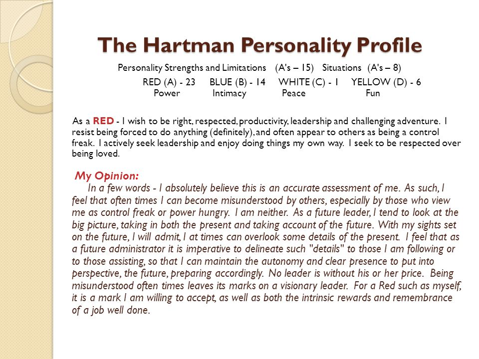 The Hartman Personality Profile Personality Strengths and Limitations (A s – 15) Situations (A s – 8) RED (A) - 23 BLUE (B) - 14 WHITE (C) - 1 YELLOW (D) - 6 Power Intimacy Peace Fun As a RED - I wish to be right, respected, productivity, leadership and challenging adventure.