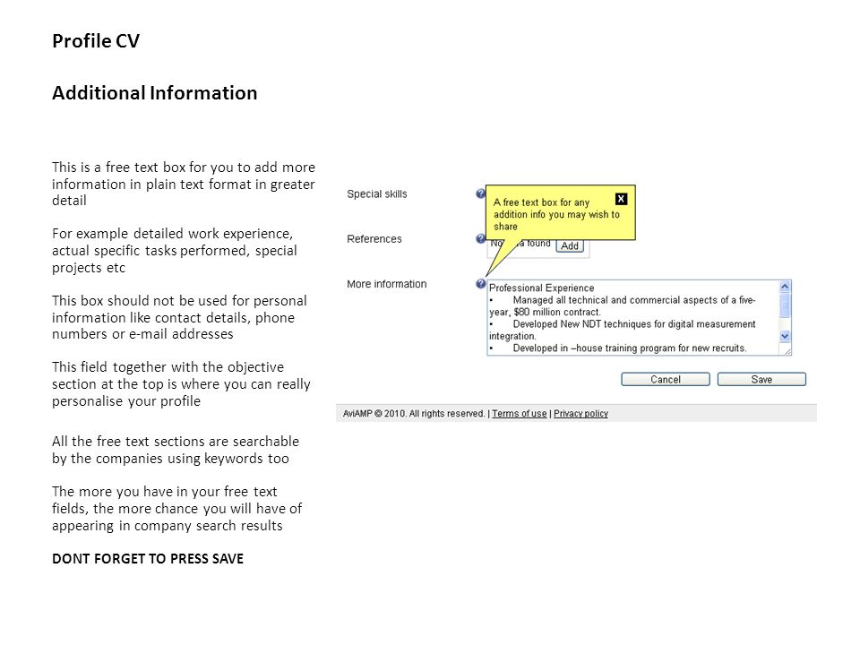 Profile CV Additional Information This is a free text box for you to add more information in plain text format in greater detail For example detailed work experience, actual specific tasks performed, special projects etc This box should not be used for personal information like contact details, phone numbers or e-mail addresses This field together with the objective section at the top is where you can really personalise your profile All the free text sections are searchable by the companies using keywords too The more you have in your free text fields, the more chance you will have of appearing in company search results DONT FORGET TO PRESS SAVE