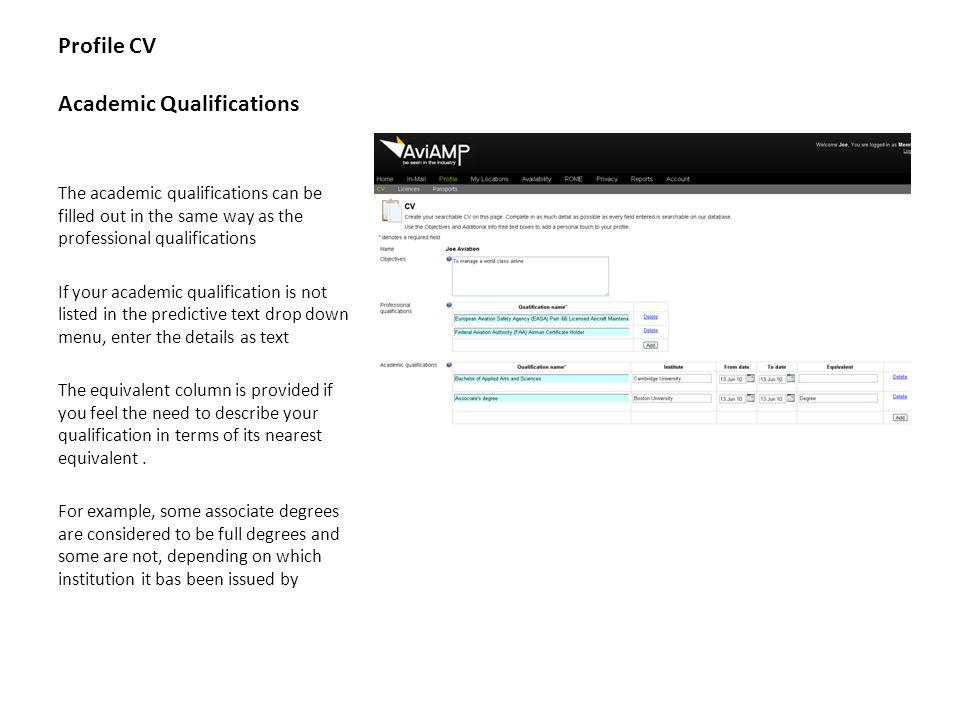 Profile CV Academic Qualifications The academic qualifications can be filled out in the same way as the professional qualifications If your academic qualification is not listed in the predictive text drop down menu, enter the details as text The equivalent column is provided if you feel the need to describe your qualification in terms of its nearest equivalent.