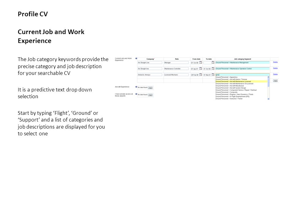 Profile CV Current Job and Work Experience The Job category keywords provide the precise category and job description for your searchable CV It is a predictive text drop down selection Start by typing 'Flight', 'Ground' or 'Support' and a list of categories and job descriptions are displayed for you to select one