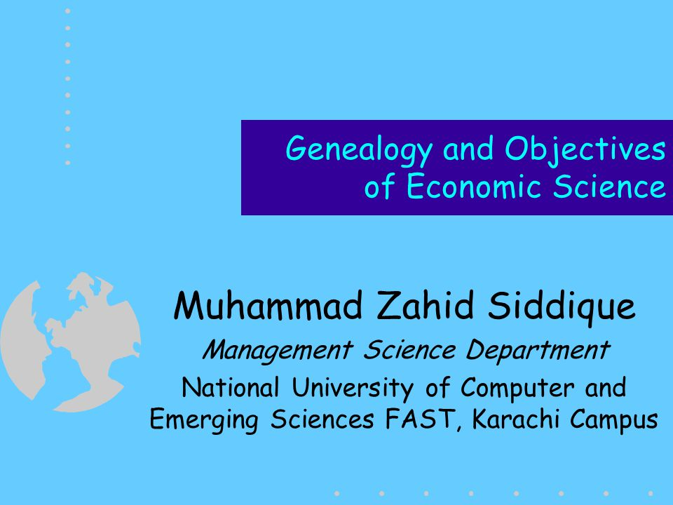 Genealogy and Objectives of Economic Science Muhammad Zahid Siddique Management Science Department National University of Computer and Emerging Scienc