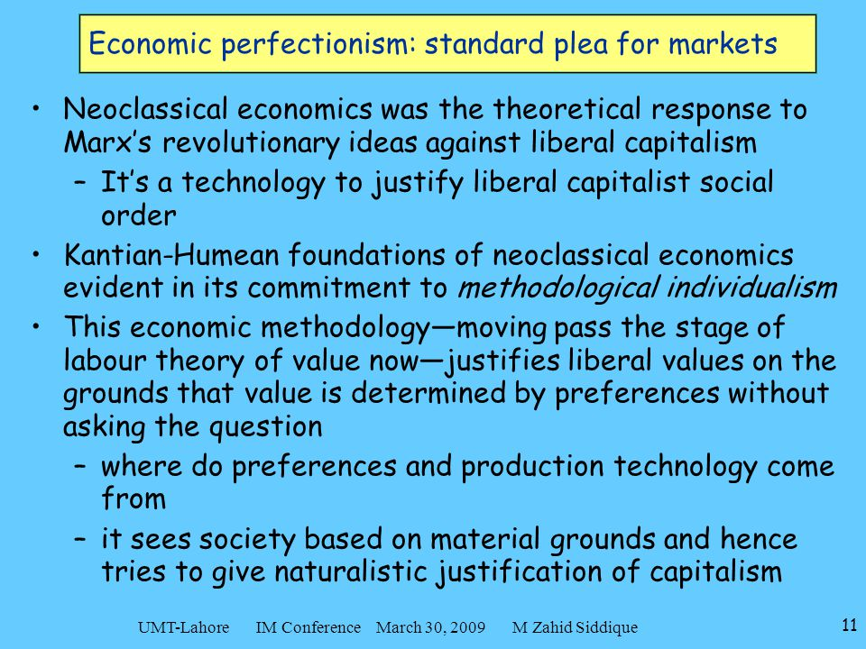 11 UMT-Lahore IM Conference March 30, 2009 M Zahid Siddique Economic perfectionism: standard plea for markets Neoclassical economics was the theoretical response to Marx's revolutionary ideas against liberal capitalism –It's a technology to justify liberal capitalist social order Kantian-Humean foundations of neoclassical economics evident in its commitment to methodological individualism This economic methodology—moving pass the stage of labour theory of value now—justifies liberal values on the grounds that value is determined by preferences without asking the question –where do preferences and production technology come from –it sees society based on material grounds and hence tries to give naturalistic justification of capitalism