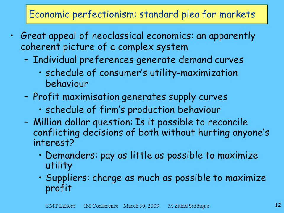 12 UMT-Lahore IM Conference March 30, 2009 M Zahid Siddique Economic perfectionism: standard plea for markets Great appeal of neoclassical economics: