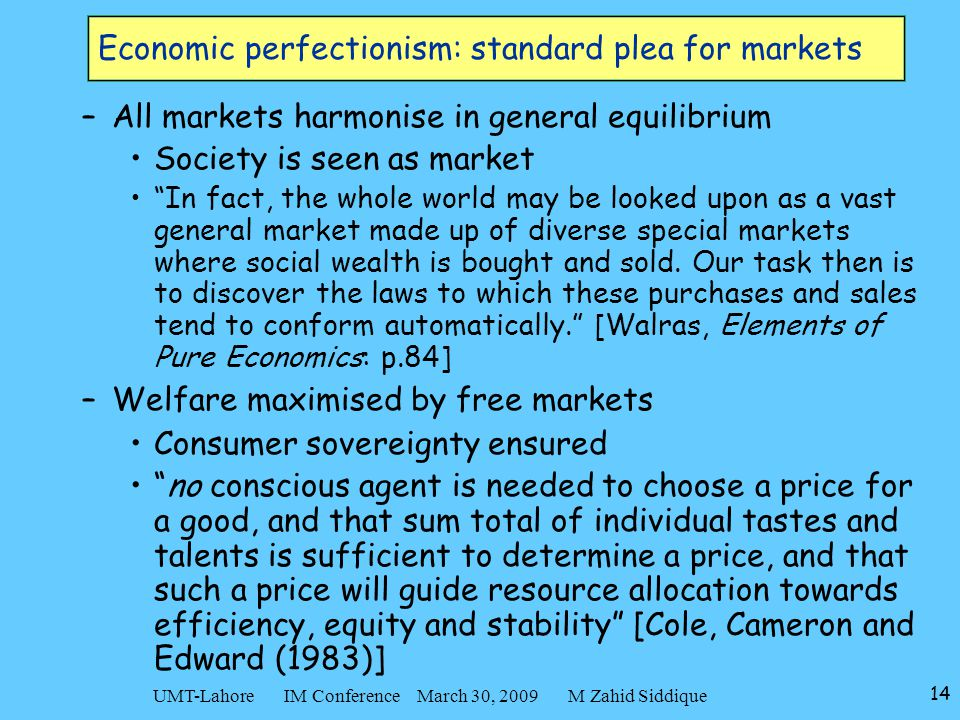 14 UMT-Lahore IM Conference March 30, 2009 M Zahid Siddique Economic perfectionism: standard plea for markets –All markets harmonise in general equilibrium Society is seen as market In fact, the whole world may be looked upon as a vast general market made up of diverse special markets where social wealth is bought and sold.
