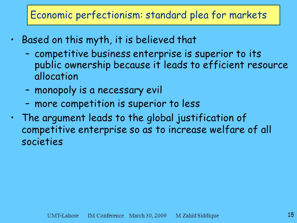 15 UMT-Lahore IM Conference March 30, 2009 M Zahid Siddique Economic perfectionism: standard plea for markets Based on this myth, it is believed that