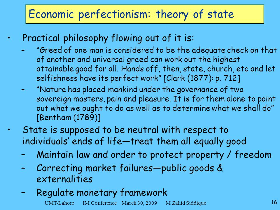 "16 UMT-Lahore IM Conference March 30, 2009 M Zahid Siddique Economic perfectionism: theory of state Practical philosophy flowing out of it is: –""Greed"