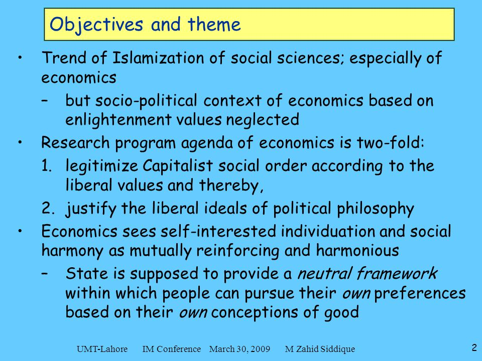 2 UMT-Lahore IM Conference March 30, 2009 M Zahid Siddique Objectives and theme Trend of Islamization of social sciences; especially of economics –but
