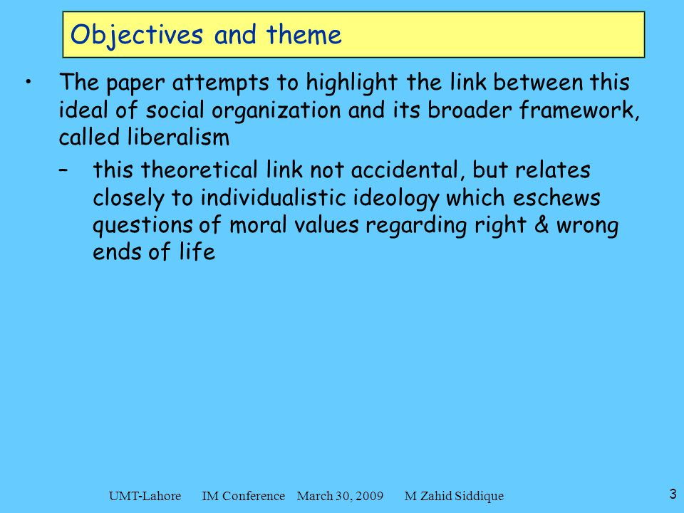3 UMT-Lahore IM Conference March 30, 2009 M Zahid Siddique Objectives and theme The paper attempts to highlight the link between this ideal of social organization and its broader framework, called liberalism –this theoretical link not accidental, but relates closely to individualistic ideology which eschews questions of moral values regarding right & wrong ends of life