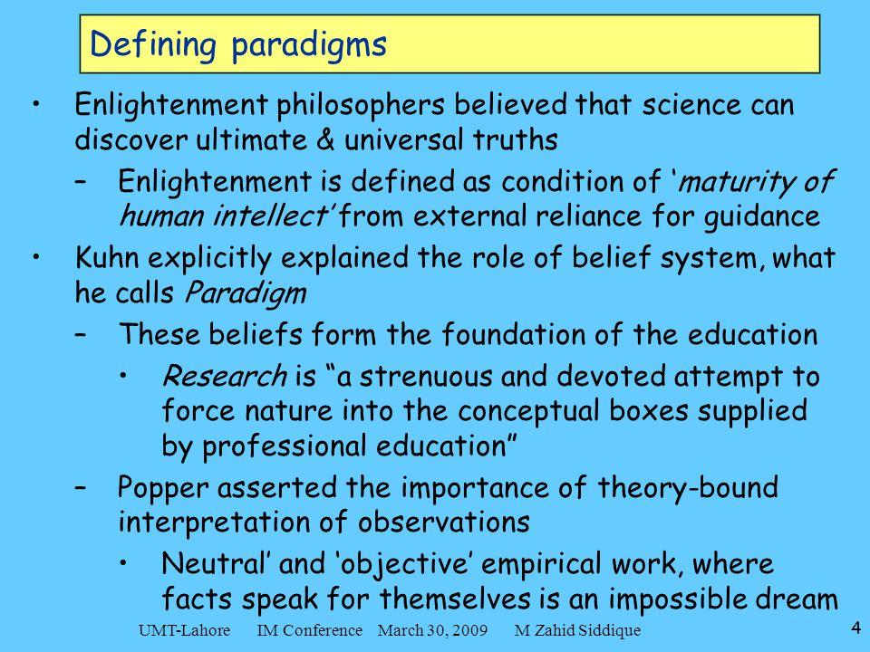 4 UMT-Lahore IM Conference March 30, 2009 M Zahid Siddique Defining paradigms Enlightenment philosophers believed that science can discover ultimate &