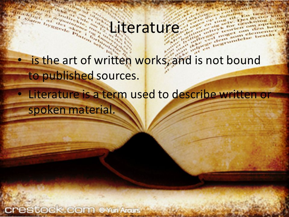Literature is the art of written works, and is not bound to published sources.