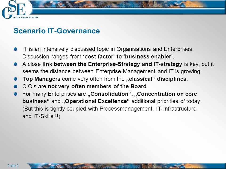 GUIDE SHARE EUROPE Folie 2 Scenario IT-Governance IT is an intensively discussed topic in Organisations and Enterprises. Discussion ranges from 'cost