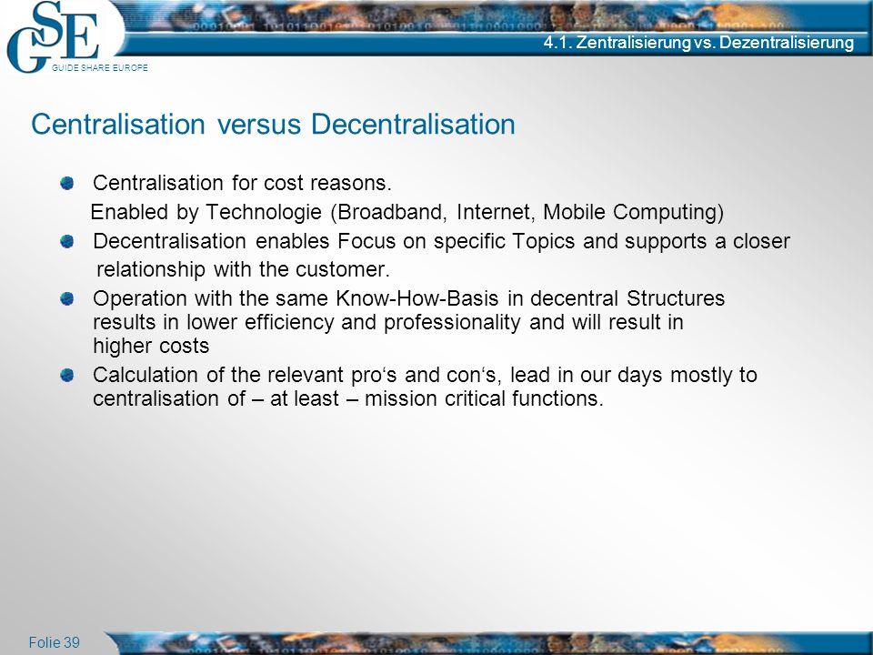 GUIDE SHARE EUROPE Folie 39 4.1. Zentralisierung vs. Dezentralisierung Centralisation versus Decentralisation Centralisation for cost reasons. Enabled
