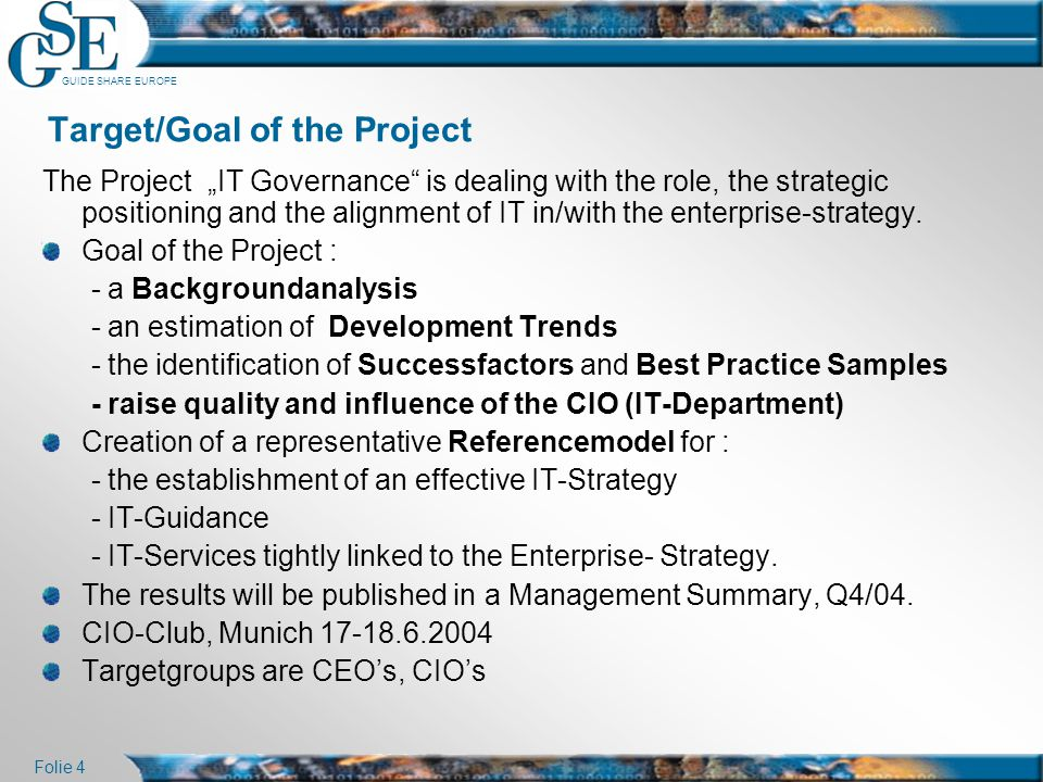 """GUIDE SHARE EUROPE Folie 4 Target/Goal of the Project The Project """"IT Governance"""" is dealing with the role, the strategic positioning and the alignmen"""