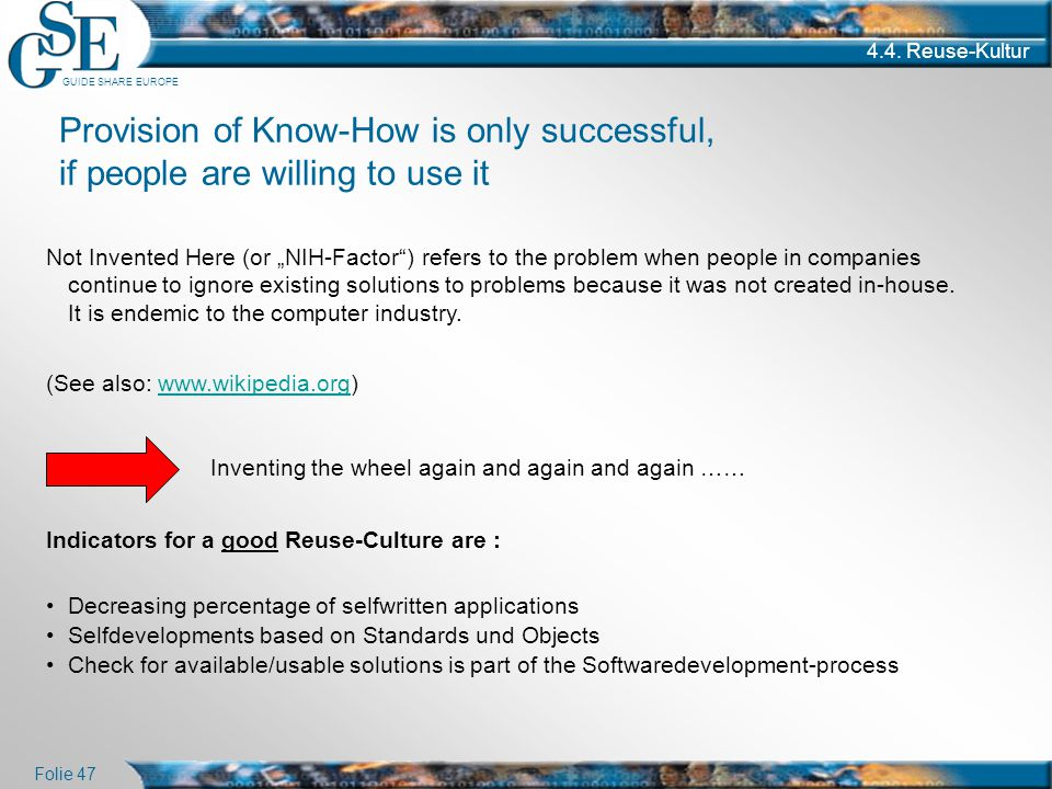 """GUIDE SHARE EUROPE Folie 47 4.4. Reuse-Kultur Provision of Know-How is only successful, if people are willing to use it Not Invented Here (or """"NIH-Fac"""