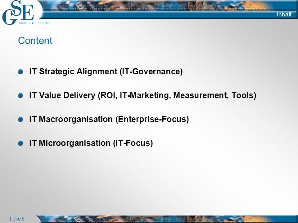GUIDE SHARE EUROPE Folie 6 Inhalt Content IT Strategic Alignment (IT-Governance) IT Value Delivery (ROI, IT-Marketing, Measurement, Tools) IT Macroorg