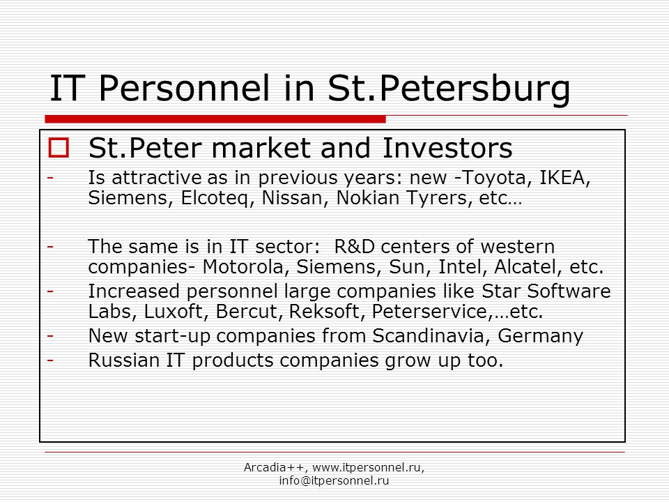 Arcadia++, www.itpersonnel.ru, info@itpersonnel.ru IT Personnel in St.Petersburg  St.Peter market and Investors -Is attractive as in previous years: new -Toyota, IKEA, Siemens, Elcoteq, Nissan, Nokian Tyrers, etc… -The same is in IT sector: R&D centers of western companies- Motorola, Siemens, Sun, Intel, Alcatel, etc.