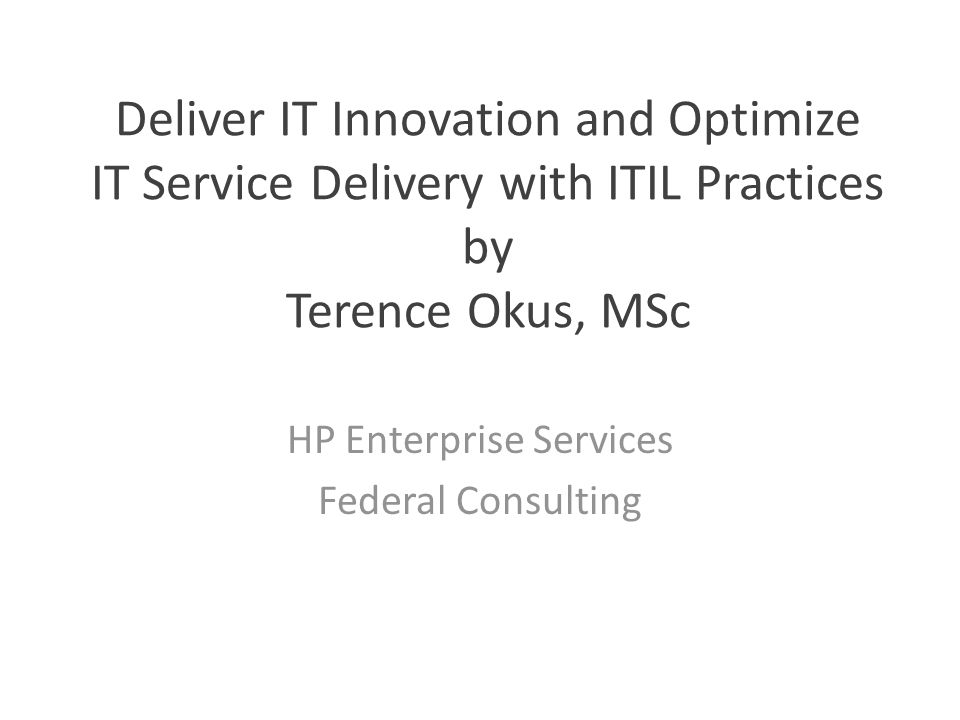Deliver IT Innovation and Optimize IT Service Delivery with ITIL Practices by Terence Okus, MSc HP Enterprise Services Federal Consulting