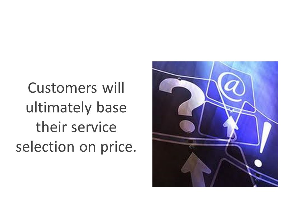 Customers will ultimately base their service selection on price.