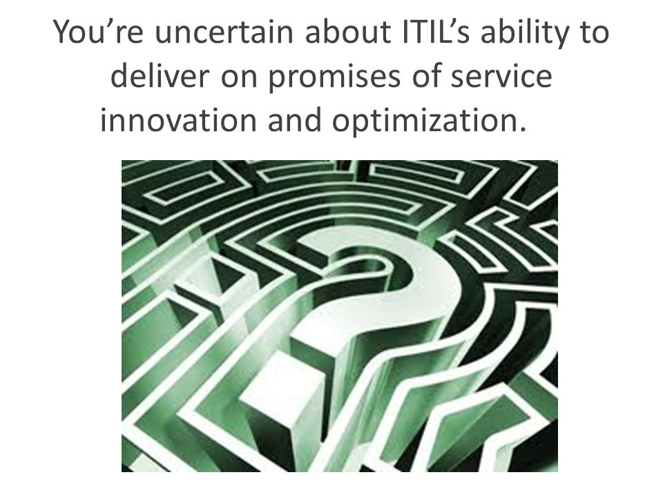 You're uncertain about ITIL's ability to deliver on promises of service innovation and optimization.