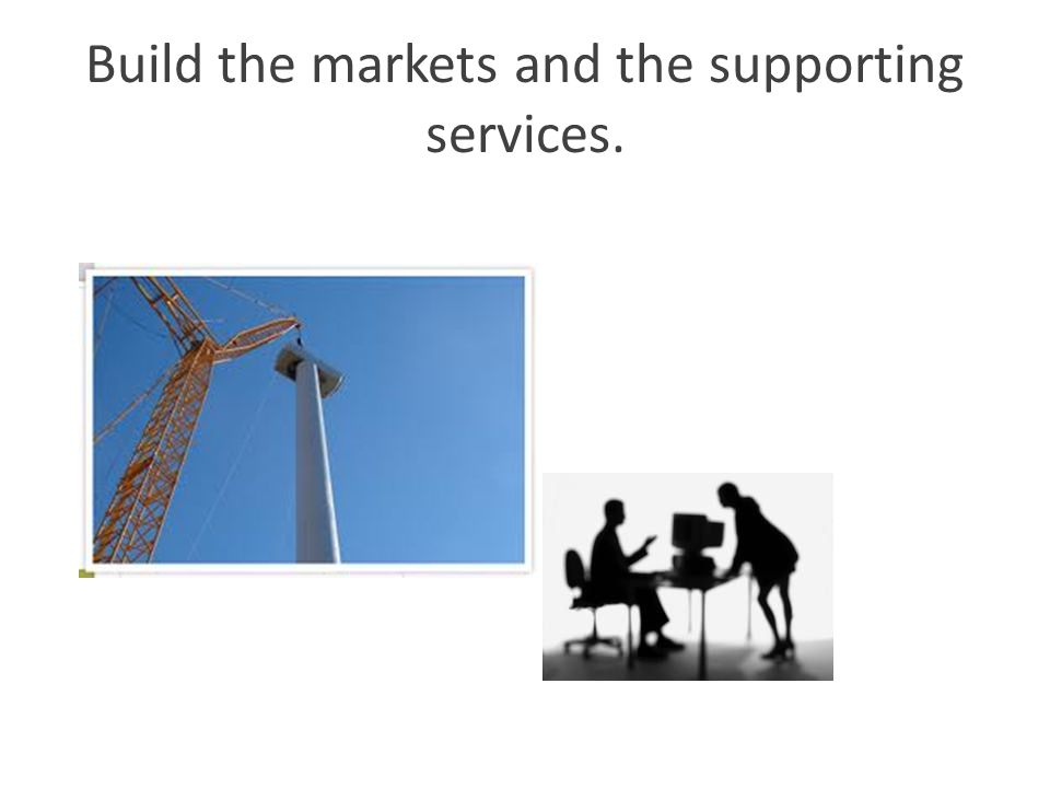 Build the markets and the supporting services.