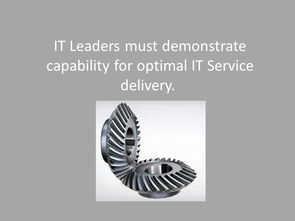IT Leaders must demonstrate capability for optimal IT Service delivery.