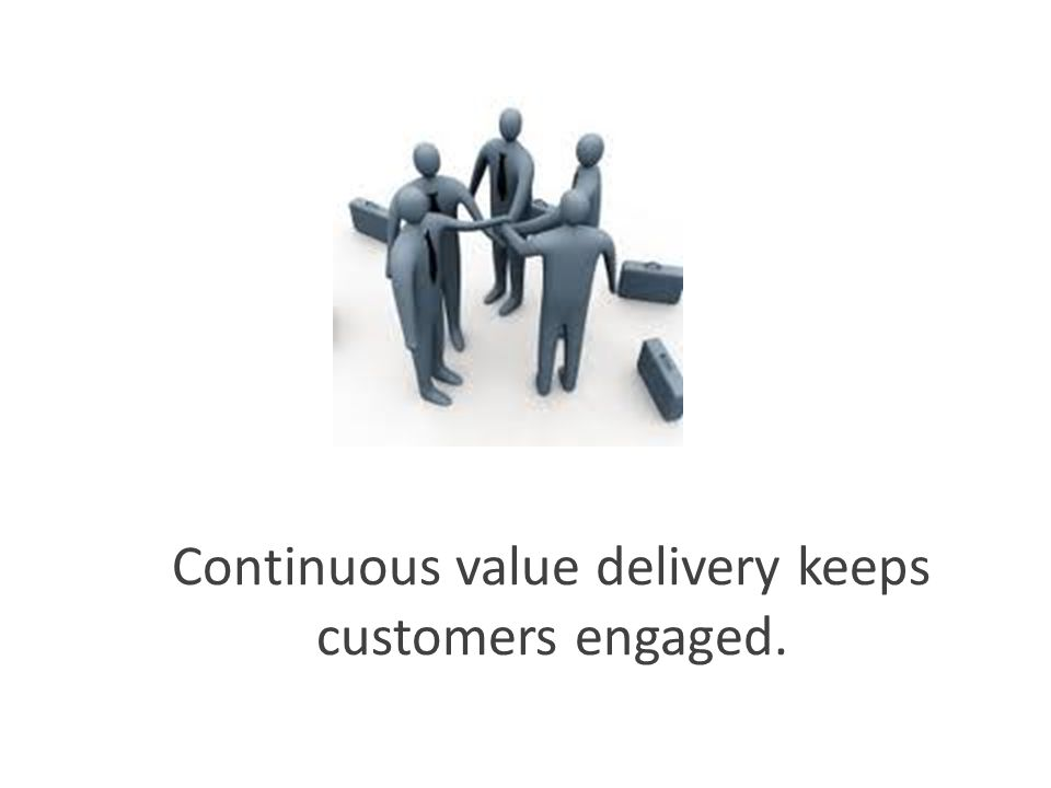 Continuous value delivery keeps customers engaged.