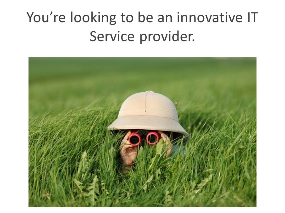 You're looking to be an innovative IT Service provider.
