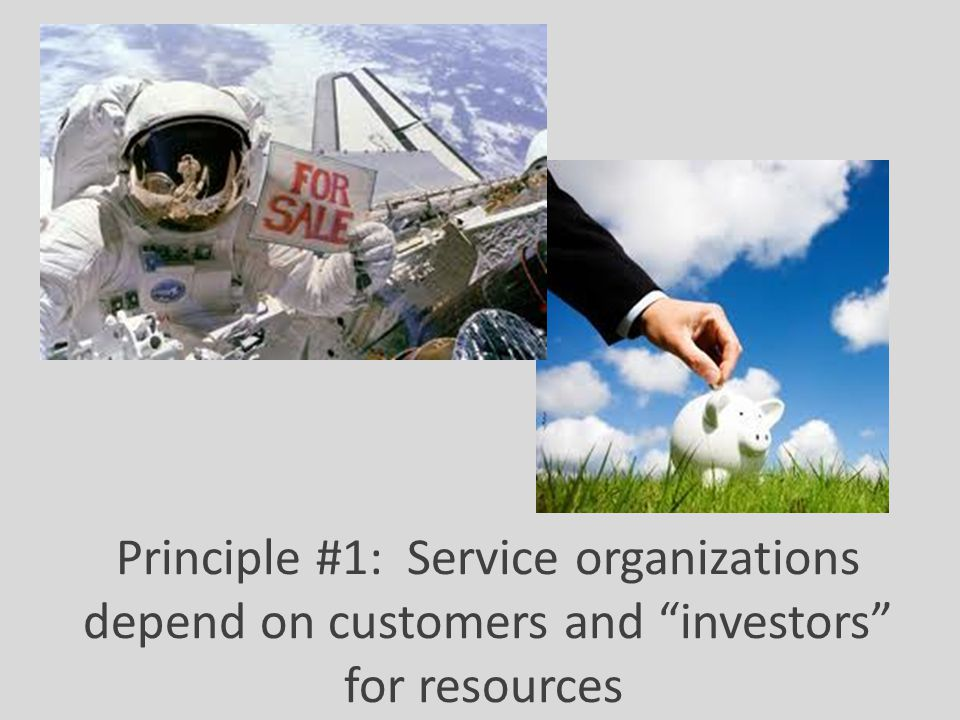 "Principle #1: Service organizations depend on customers and ""investors"" for resources"