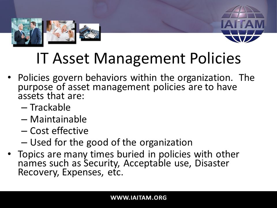 IT Asset Management Policies Policies govern behaviors within the organization.