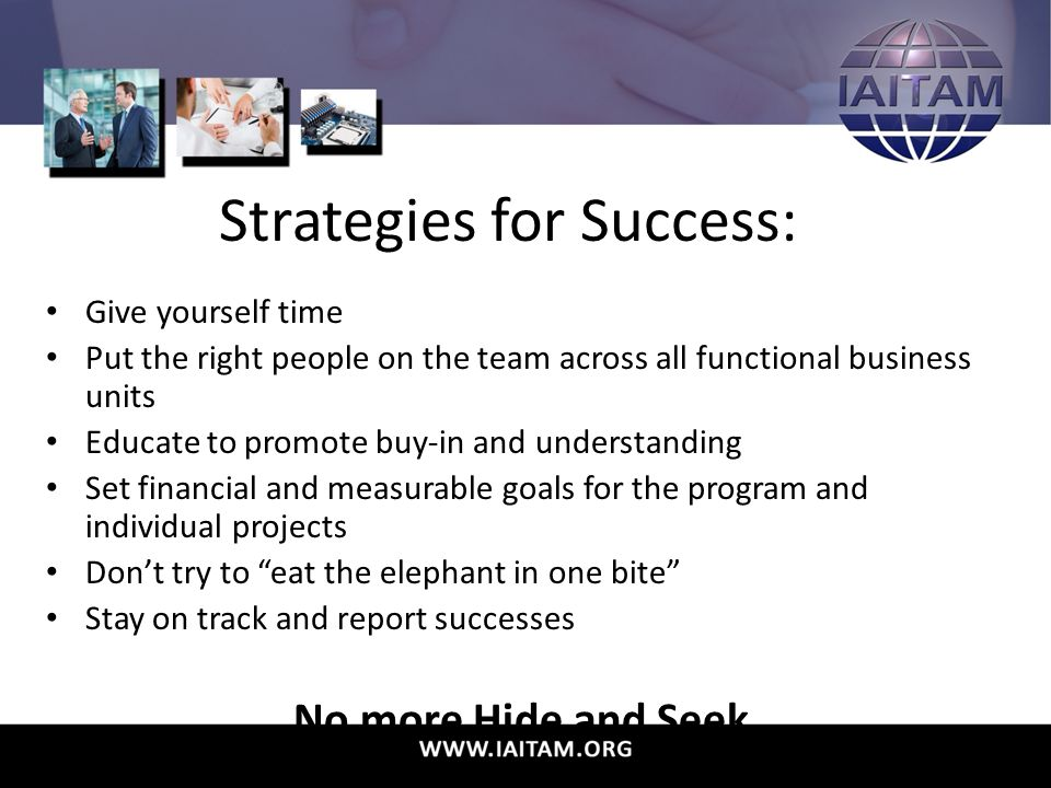 Strategies for Success: Give yourself time Put the right people on the team across all functional business units Educate to promote buy-in and understanding Set financial and measurable goals for the program and individual projects Don't try to eat the elephant in one bite Stay on track and report successes No more Hide and Seek