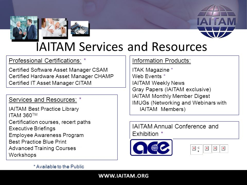 IAITAM Services and Resources Professional Certifications: * Certified Software Asset Manager CSAM Certified Hardware Asset Manager CHAMP Certified IT Asset Manager CITAM Information Products: ITAK Magazine * Web Events * IAITAM Weekly News Gray Papers (IAITAM exclusive) IAITAM Monthly Member Digest IMUGs (Networking and Webinars with IAITAM Members) Services and Resources: * IAITAM Best Practice Library ITAM 360 TM Certification courses, recert paths Executive Briefings Employee Awareness Program Best Practice Blue Print Advanced Training Courses Workshops IAITAM Annual Conference and Exhibition * * Available to the Public