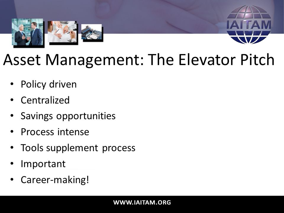 Asset Management: The Elevator Pitch Policy driven Centralized Savings opportunities Process intense Tools supplement process Important Career-making!