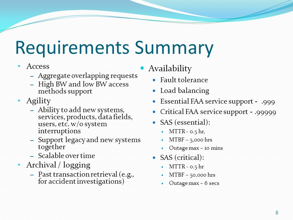 Requirements Summary (cont) Compatibility – With CWSUs, AWC, WFOs, Tower systems, TRACON systems, ARTCC, ATCSCC – With FAA architecture Contents – Support Wx Products required for aviation purposes, for example: NOAA provided, FAA-provided, 3 rd party provided North American and global Forecasts model data (probabilistic) Sensor products – Radar, lightning, satellite, aircraft sensors, airport, ground, ocean, air, METARs Observations – PIREPS Advisories, watches, warnings Climatological data – Formats Grid based (machine readable) where possible (e.g., NETCDF4) Encoded versions of legacy text products (via WXXM or JMBL) Otherwise, text and graphic.