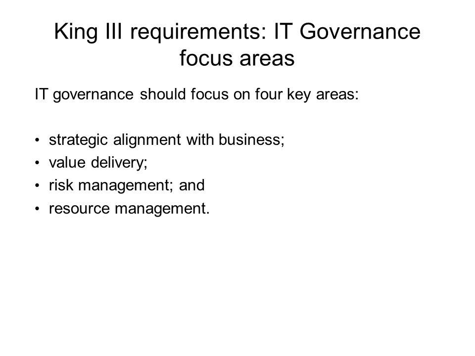 King III requirements: IT Governance focus areas IT governance should focus on four key areas: strategic alignment with business; value delivery; risk management; and resource management.
