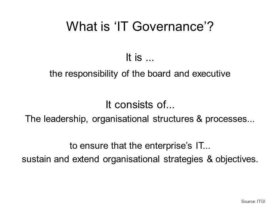 What is 'IT Governance'.It is... the responsibility of the board and executive It consists of...