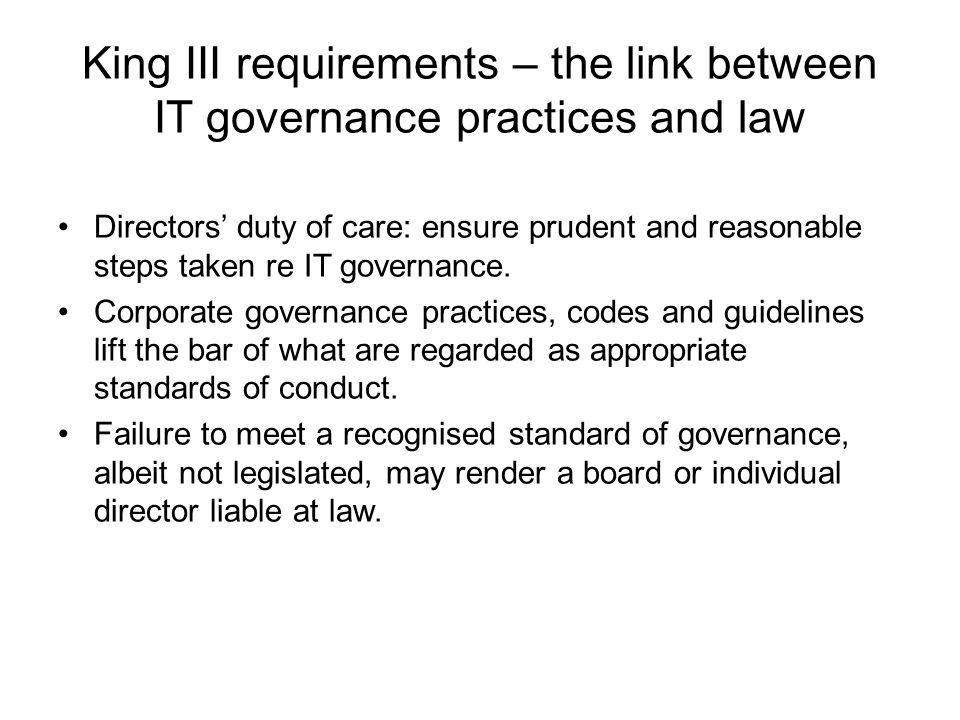 King III requirements – the link between IT governance practices and law Directors' duty of care: ensure prudent and reasonable steps taken re IT governance.