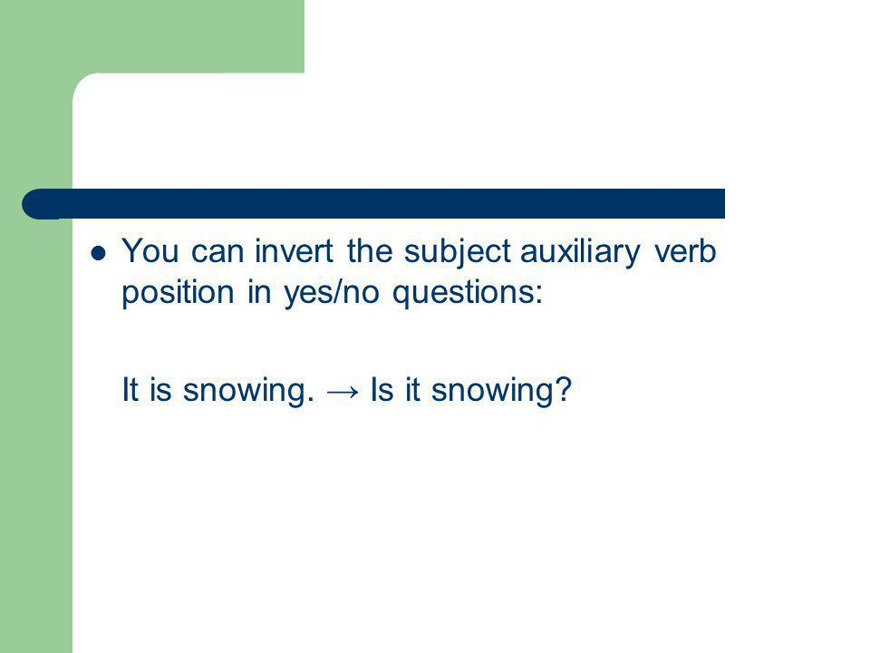 You can invert the subject auxiliary verb position in yes/no questions: It is snowing.