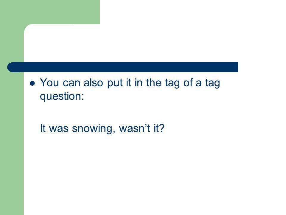 You can also put it in the tag of a tag question: It was snowing, wasn't it