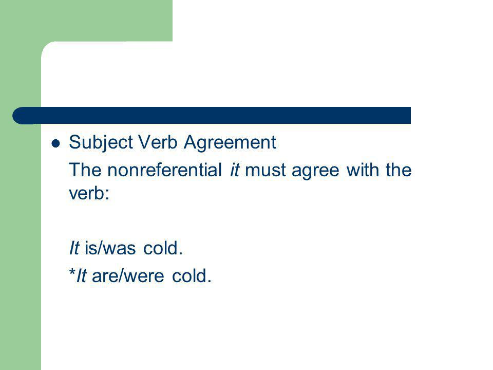 Subject Verb Agreement The nonreferential it must agree with the verb: It is/was cold.