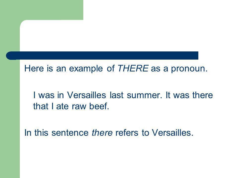 Here is an example of THERE as a pronoun. I was in Versailles last summer.