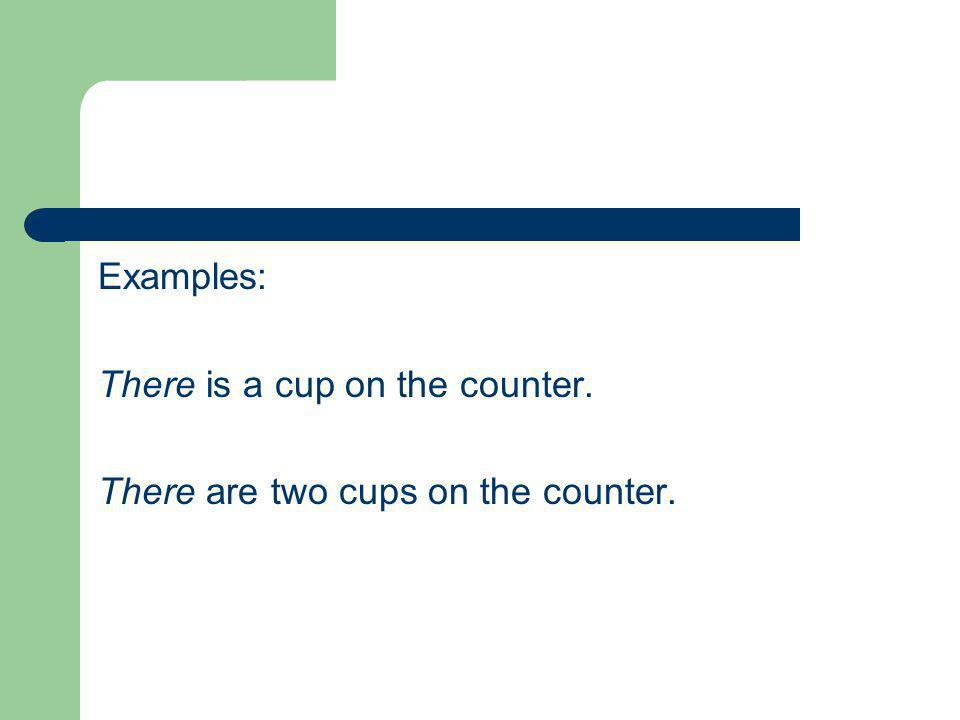 Examples: There is a cup on the counter. There are two cups on the counter.