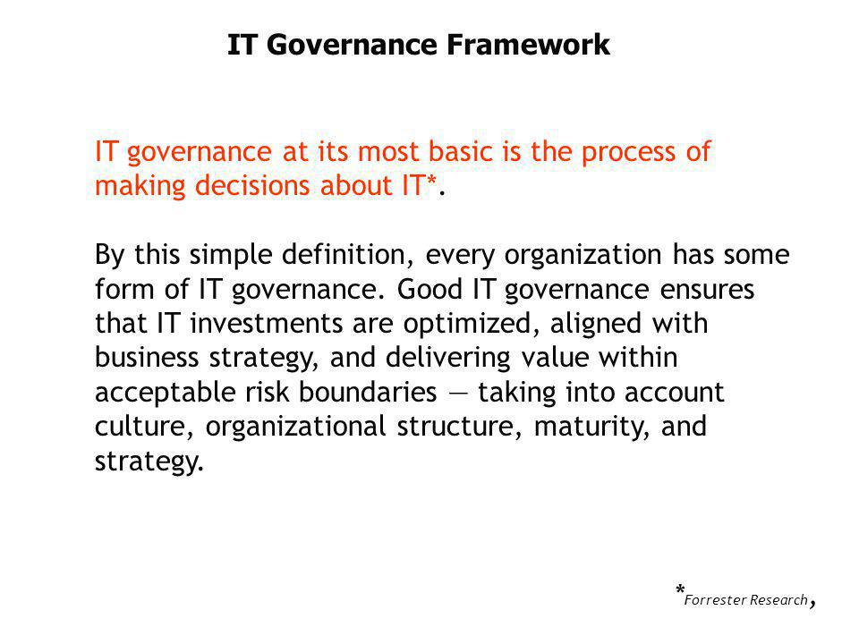 IT Governance Framework IT governance at its most basic is the process of making decisions about IT*. By this simple definition, every organization ha