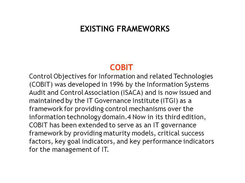 EXISTING FRAMEWORKS COBIT Control Objectives for Information and related Technologies (COBIT) was developed in 1996 by the Information Systems Audit a