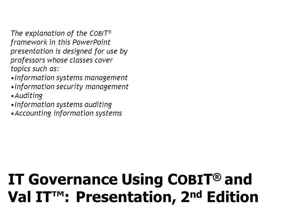 IT Governance Using C OBI T ® and Val IT™: Presentation, 2 nd Edition The explanation of the C OBI T ® framework in this PowerPoint presentation is de