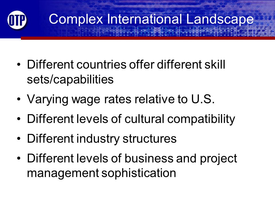 Complex International Landscape Different countries offer different skill sets/capabilities Varying wage rates relative to U.S.