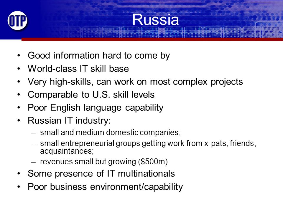 Russia Good information hard to come by World-class IT skill base Very high-skills, can work on most complex projects Comparable to U.S.