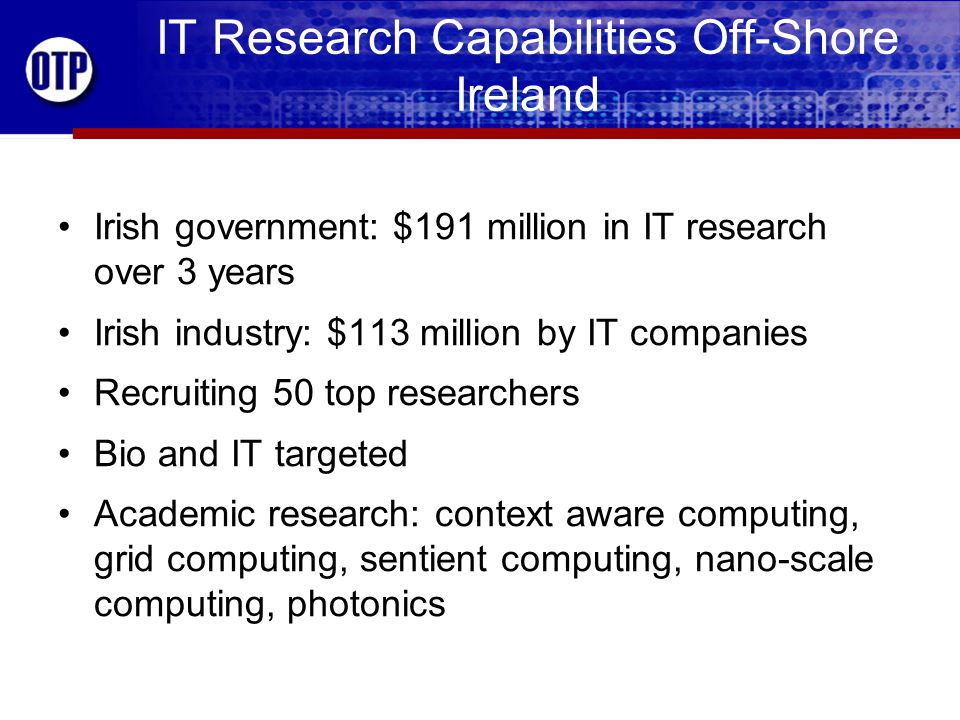 IT Research Capabilities Off-Shore Ireland Irish government: $191 million in IT research over 3 years Irish industry: $113 million by IT companies Recruiting 50 top researchers Bio and IT targeted Academic research: context aware computing, grid computing, sentient computing, nano-scale computing, photonics