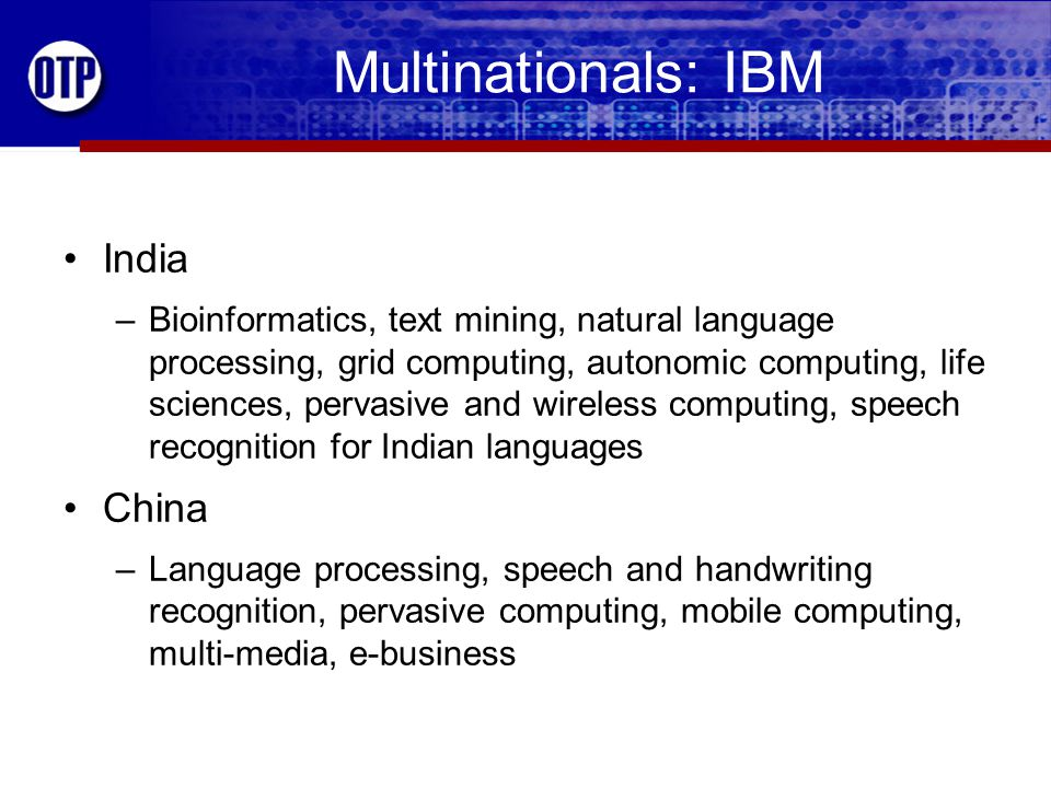 Multinationals: IBM India –Bioinformatics, text mining, natural language processing, grid computing, autonomic computing, life sciences, pervasive and wireless computing, speech recognition for Indian languages China –Language processing, speech and handwriting recognition, pervasive computing, mobile computing, multi-media, e-business